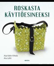 Minerva Kustannus Arja Aalto-Viittala & Anu Lahti: Roskasta käyttöesineeksi