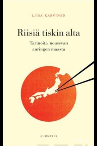 Gummerus Liisa Karvinen: Riisiä tiskin alta - Tarinoita nousevan auringon maasta