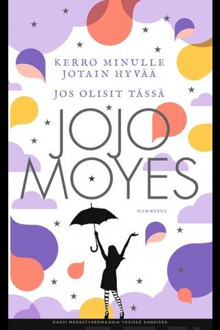 Gummerus Jojo Moyes: Kerro minulle jotain hyvää & Jos olisit tässä