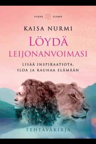 Viisas Elämä Kaisa Nurmi: Löydä leijonanvoimasi - Lisää inspiraatioita, iloa ja rauhaa elämään