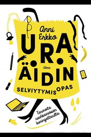 Atena Anni Erkko: Uraäidin selviytymisopas - tarinoita ruuhkavuosien kuningattarilta