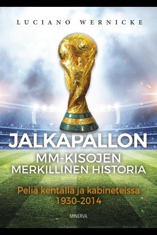 Minerva Kustannus Luciano Wernicke: Jalkapallon MM-kisojen merkillinen historia - Peliä kentällä ja kabineteissa 1930-2014