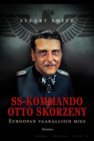 Minerva Kustannus Stuart Smith: SS-Kommando Otto Skorzeny - Euroopan vaarallisin mies