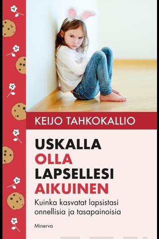 Minerva Kustannus Keijo Tahkokallio: Uskalla olla lapsesi aikuinen - Kuinka kasvatat lapsistasi onnellisia ja tasapainoisia